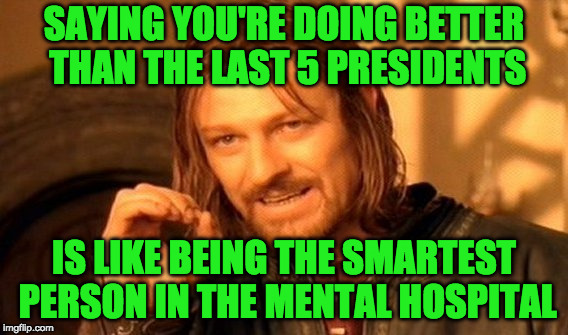 One Does Not Simply Meme | SAYING YOU'RE DOING BETTER THAN THE LAST 5 PRESIDENTS IS LIKE BEING THE SMARTEST PERSON IN THE MENTAL HOSPITAL | image tagged in memes,one does not simply | made w/ Imgflip meme maker