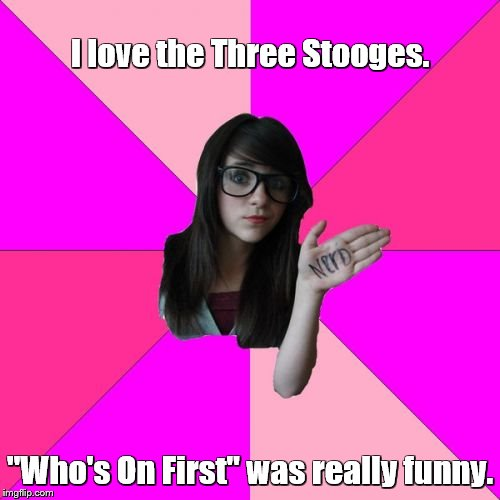 "Idiot Nerd Girl Meme | I love the Three Stooges. ""Who's On First"" was really funny. 