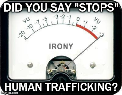 "Irony Meter | DID YOU SAY ""STOPS"" HUMAN TRAFFICKING? 