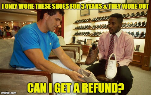 I ONLY WORE THESE SHOES FOR 3 YEARS & THEY WORE OUT CAN I GET A REFUND? | made w/ Imgflip meme maker