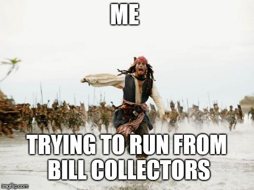 Jack Sparrow Being Chased Meme | ME TRYING TO RUN FROM BILL COLLECTORS | image tagged in memes,jack sparrow being chased | made w/ Imgflip meme maker