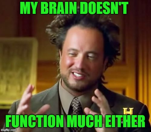 Ancient Aliens Meme | MY BRAIN DOESN'T FUNCTION MUCH EITHER | image tagged in memes,ancient aliens | made w/ Imgflip meme maker