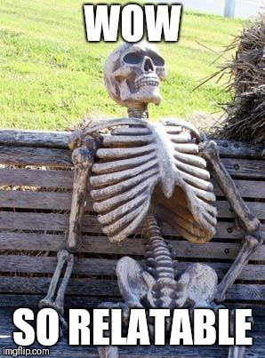 Waiting Skeleton Meme | WOW SO RELATABLE | image tagged in memes,waiting skeleton | made w/ Imgflip meme maker