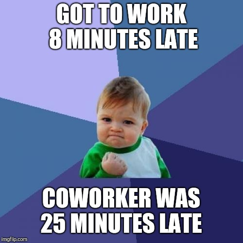 As long as you beat the latest person, you're not really late lol  | GOT TO WORK 8 MINUTES LATE COWORKER WAS 25 MINUTES LATE | image tagged in memes,success kid,jbmemegeek | made w/ Imgflip meme maker