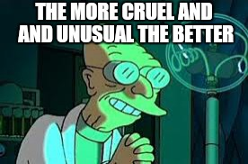 THE MORE CRUEL AND AND UNUSUAL THE BETTER | made w/ Imgflip meme maker