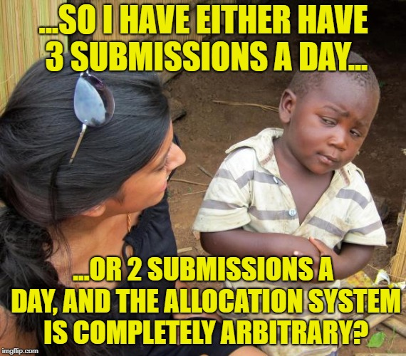 If you could tell me how many submissions I had...that would be great | ...SO I HAVE EITHER HAVE 3 SUBMISSIONS A DAY... ...OR 2 SUBMISSIONS A DAY, AND THE ALLOCATION SYSTEM IS COMPLETELY ARBITRARY? | image tagged in so you mean to tell me,three submissions,two submissions,how many submissions,imgflip,meanwhile on imgflip | made w/ Imgflip meme maker