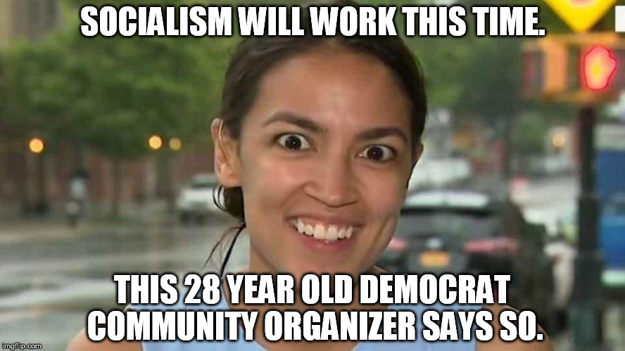 Socialist nut job |  SOCIALISM WILL WORK THIS TIME. THIS 28 YEAR OLD DEMOCRAT COMMUNITY ORGANIZER SAYS SO. | image tagged in socialist nut job,socialism,democratic socialism,democrat party | made w/ Imgflip meme maker