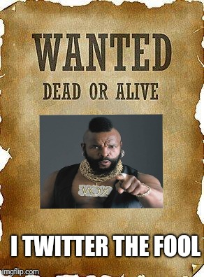 wanted dead or alive | I TWITTER THE FOOL | image tagged in wanted dead or alive | made w/ Imgflip meme maker
