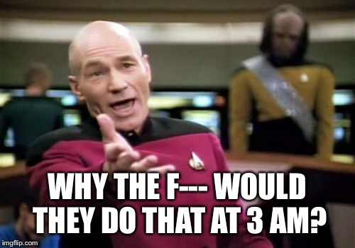 Picard Wtf Meme | WHY THE F--- WOULD THEY DO THAT AT 3 AM? | image tagged in memes,picard wtf | made w/ Imgflip meme maker