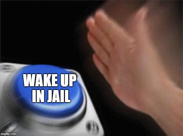 Blank Nut Button Meme | WAKE UP IN JAIL | image tagged in memes,blank nut button | made w/ Imgflip meme maker