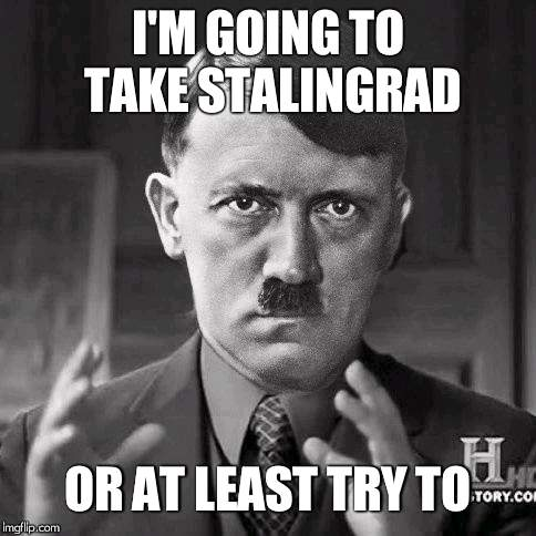 Adolf Hitler aliens | I'M GOING TO TAKE STALINGRAD OR AT LEAST TRY TO | image tagged in adolf hitler aliens | made w/ Imgflip meme maker