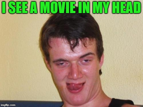 10 guy stoned | I SEE A MOVIE IN MY HEAD | image tagged in 10 guy stoned | made w/ Imgflip meme maker