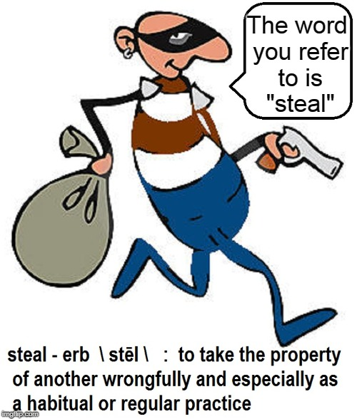 "Learning English: loot, misappropriate, pilfer, poach, purloin, rob, snatch, thieve | The word you refer to is   ""steal"" 