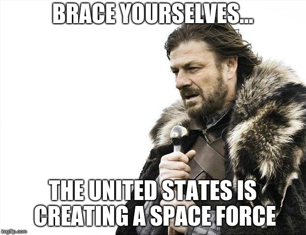 US Space Force | BRACE YOURSELVES... THE UNITED STATES IS CREATING A SPACE FORCE | image tagged in memes,brace yourselves | made w/ Imgflip meme maker