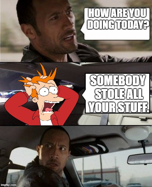 HOW ARE YOU DOING TODAY? SOMEBODY STOLE ALL YOUR STUFF. | image tagged in rock driving fry freaking out | made w/ Imgflip meme maker