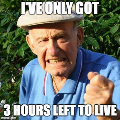 angry old man | I'VE ONLY GOT 3 HOURS LEFT TO LIVE | image tagged in angry old man | made w/ Imgflip meme maker