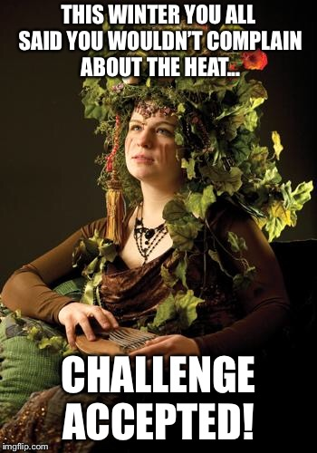 Mother Nature | THIS WINTER YOU ALL SAID YOU WOULDN'T COMPLAIN ABOUT THE HEAT... CHALLENGE ACCEPTED! | image tagged in mother nature | made w/ Imgflip meme maker