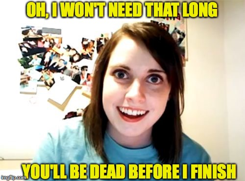 Overly Attached Girlfriend Meme | OH, I WON'T NEED THAT LONG YOU'LL BE DEAD BEFORE I FINISH | image tagged in memes,overly attached girlfriend | made w/ Imgflip meme maker