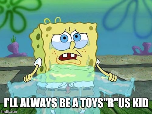 "Crying spongebob | I'LL ALWAYS BE A TOYS""R""US KID 
