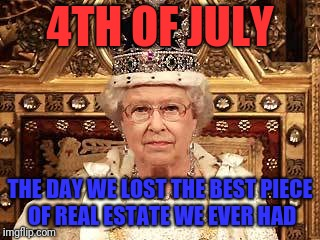 Queen of England | 4TH OF JULY THE DAY WE LOST THE BEST PIECE OF REAL ESTATE WE EVER HAD | image tagged in queen of england | made w/ Imgflip meme maker