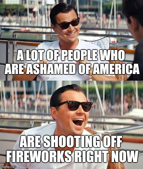 Leonardo Dicaprio Wolf Of Wall Street Meme | A LOT OF PEOPLE WHO ARE ASHAMED OF AMERICA ARE SHOOTING OFF FIREWORKS RIGHT NOW | image tagged in memes,leonardo dicaprio wolf of wall street | made w/ Imgflip meme maker