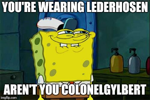 Dont You Squidward Meme | YOU'RE WEARING LEDERHOSEN AREN'T YOU COLONELGYLBERT | image tagged in memes,dont you squidward | made w/ Imgflip meme maker
