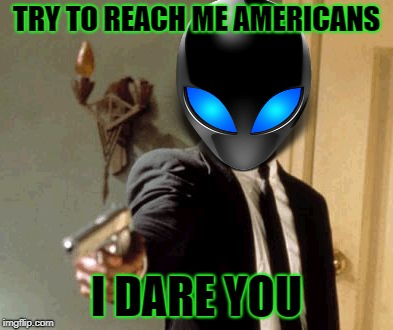 TRY TO REACH ME AMERICANS I DARE YOU | made w/ Imgflip meme maker