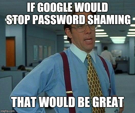 That Would Be Great Meme | IF GOOGLE WOULD STOP PASSWORD SHAMING THAT WOULD BE GREAT | image tagged in memes,that would be great | made w/ Imgflip meme maker
