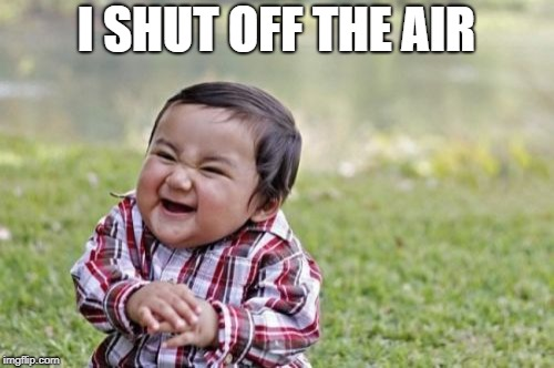 Evil Toddler Meme | I SHUT OFF THE AIR | image tagged in memes,evil toddler | made w/ Imgflip meme maker