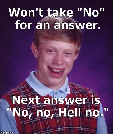 "Sometimes he's Bad Luck Brian but sometimes he's a Dick. | Won't take ""No"" for an answer. Next answer is ""No, no, Hell no."" 