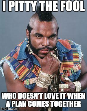 I PITTY THE FOOL WHO DOESN'T LOVE IT WHEN A PLAN COMES TOGETHER | image tagged in memes,mr t,the a team | made w/ Imgflip meme maker