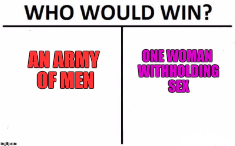 Who Would Win? Meme | AN ARMY OF MEN ONE WOMAN WITHHOLDING SEX | image tagged in memes,who would win | made w/ Imgflip meme maker