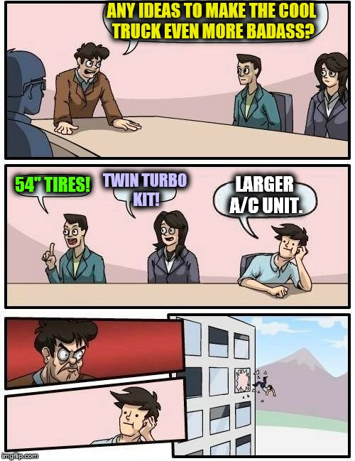 "Boardroom Meeting Suggestion Meme | ANY IDEAS TO MAKE THE COOL TRUCK EVEN MORE BADASS? 54"" TIRES! TWIN TURBO KIT! LARGER A/C UNIT. 