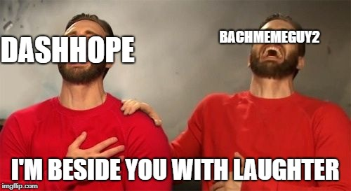 BACHMEMEGUY2 I'M BESIDE YOU WITH LAUGHTER DASHHOPE | made w/ Imgflip meme maker