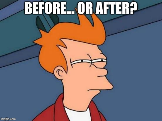 Futurama Fry Meme | BEFORE... OR AFTER? | image tagged in memes,futurama fry | made w/ Imgflip meme maker