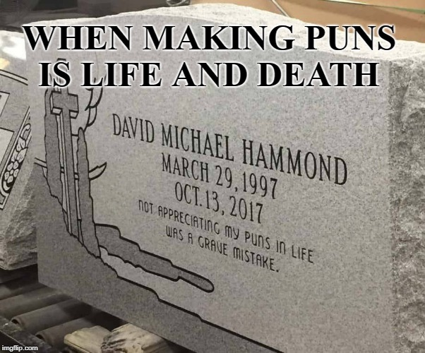 Puns are life and death  | WHEN MAKING PUNS IS LIFE AND DEATH | image tagged in puns,gravestone,life and death,memes | made w/ Imgflip meme maker