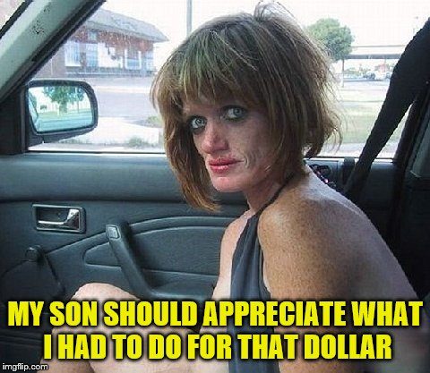 MY SON SHOULD APPRECIATE WHAT I HAD TO DO FOR THAT DOLLAR | made w/ Imgflip meme maker