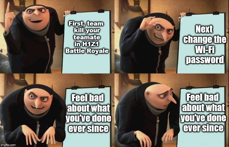 Gru shows his emotional true colors  | First, team kill your teamate in H1Z1 Battle Royale Feel bad about what you've done ever since Feel bad about what you've done ever since Ne | image tagged in despicable me diabolical plan gru template | made w/ Imgflip meme maker