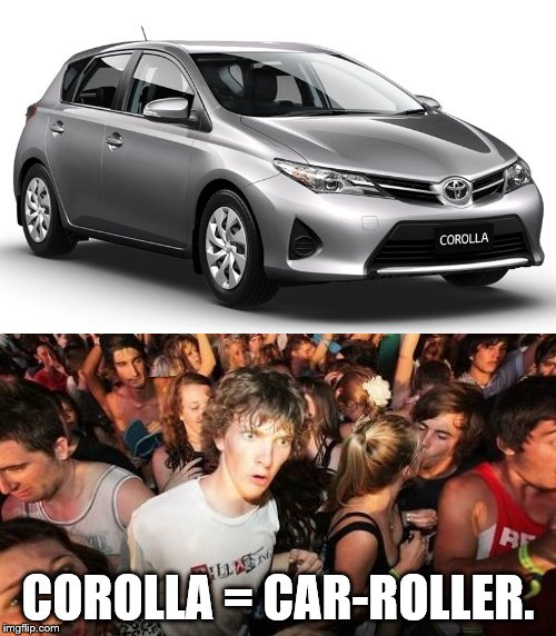 COROLLA = CAR-ROLLER. | image tagged in corolla,sudden clarity clarence | made w/ Imgflip meme maker