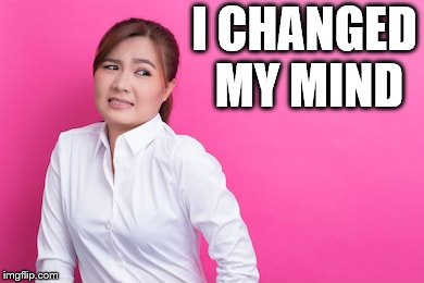 I CHANGED MY MIND | made w/ Imgflip meme maker