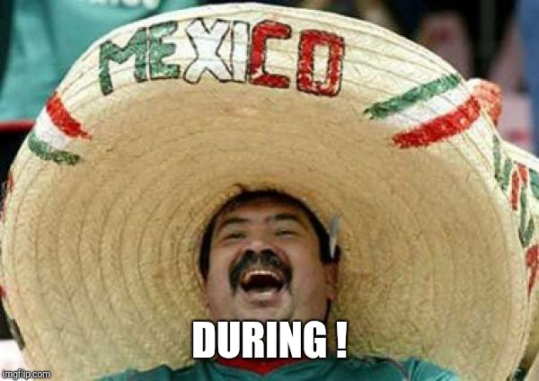 mexican | DURING ! | image tagged in mexican | made w/ Imgflip meme maker