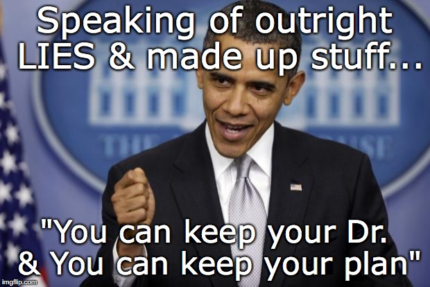 "Speaking of LIES and MADEUP BS | Speaking of outright LIES & made up stuff... ""You can keep your Dr. & You can keep your plan"" 