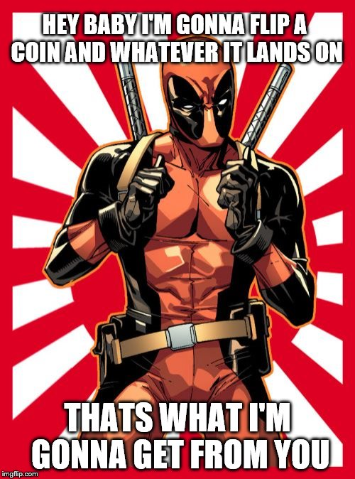 Deadpool Pick Up Lines | HEY BABY I'M GONNA FLIP A COIN AND WHATEVER IT LANDS ON THATS WHAT I'M GONNA GET FROM YOU | image tagged in memes,deadpool pick up lines | made w/ Imgflip meme maker