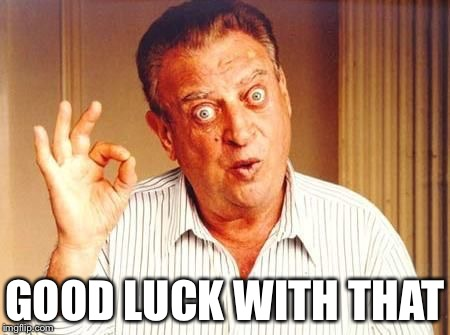 GOOD LUCK WITH THAT | image tagged in rodney dangerfield ok | made w/ Imgflip meme maker