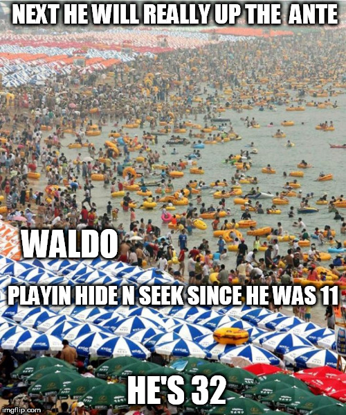 NEXT HE WILL REALLY UP THE  ANTE WALDO PLAYIN HIDE N SEEK SINCE HE WAS 11 HE'S 32 | made w/ Imgflip meme maker
