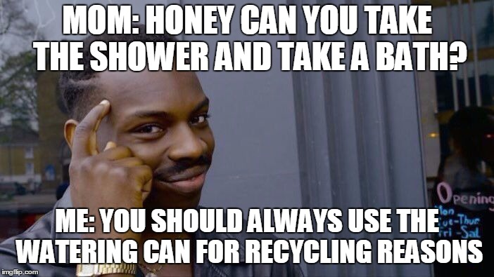 this man is.. idk what to describe. | MOM: HONEY CAN YOU TAKE THE SHOWER AND TAKE A BATH? ME: YOU SHOULD ALWAYS USE THE WATERING CAN FOR RECYCLING REASONS | image tagged in memes,roll safe think about it,recycling | made w/ Imgflip meme maker