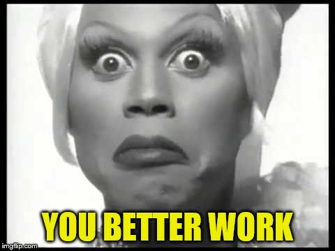 YOU BETTER WORK | made w/ Imgflip meme maker