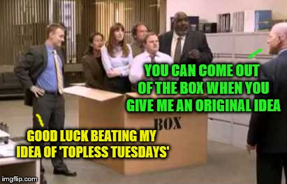 Followed by 'HR Wednesdays' (A dbquacken request) | YOU CAN COME OUT OF THE BOX WHEN YOU GIVE ME AN ORIGINAL IDEA GOOD LUCK BEATING MY IDEA OF 'TOPLESS TUESDAYS' | image tagged in thinking outside the box,memes,original ideas,office humor,personal challenge | made w/ Imgflip meme maker