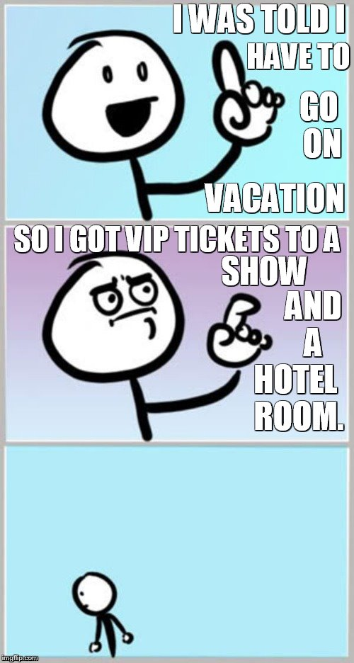 Stick Figure Finger | I WAS TOLD I HAVE TO GO ON VACATION SO I GOT VIP TICKETS TO A SHOW AND A HOTEL ROOM. | image tagged in memes,stick figure,finger,vacation,tickets,hotel room | made w/ Imgflip meme maker