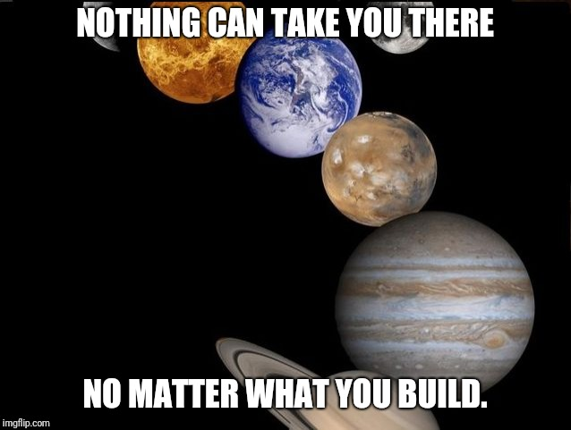 Planets | NOTHING CAN TAKE YOU THERE NO MATTER WHAT YOU BUILD. | image tagged in planets | made w/ Imgflip meme maker